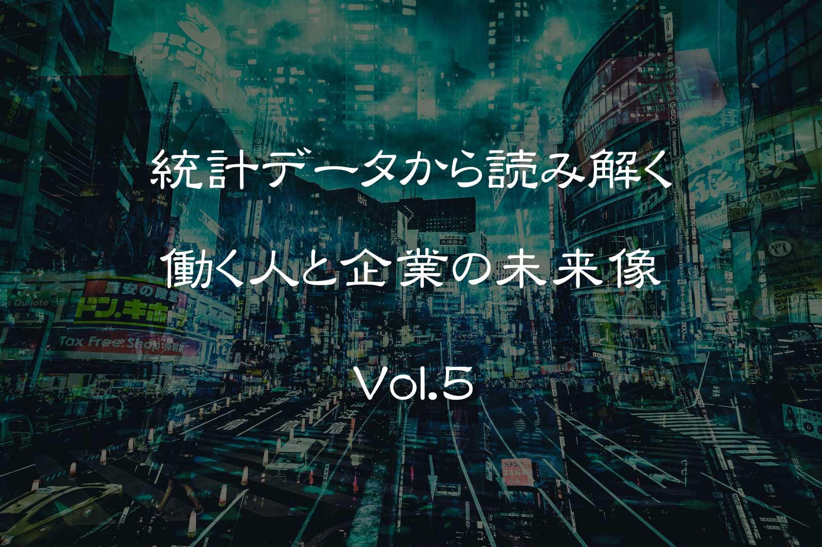 Vol5. 統計データから読み解く 働く人と企業の未来像