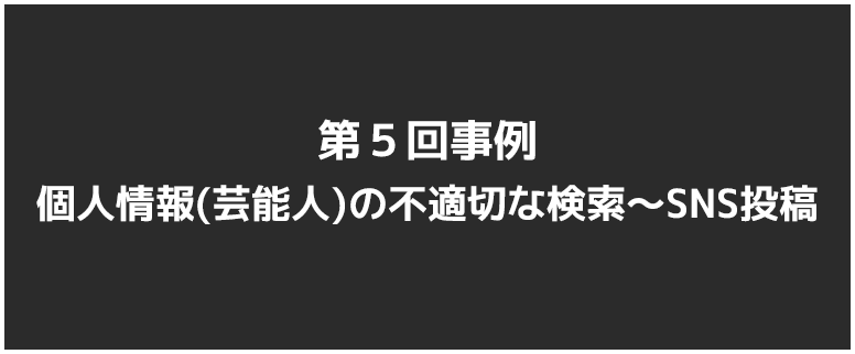 第5回:第5回事例 個人情報(芸能人)の不適切な検索~SNS投稿