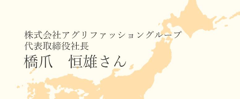 株式会社アグリファッショングループ代表の橋爪恒雄さん